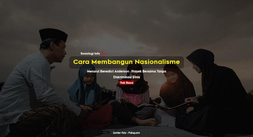 Cara Membangun Nasionalisme, Menurut Benedict Anderson : Proyek Bersama Tanpa Diskriminasi Etnis