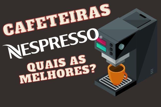 Cafeteiras Nespresso quais as melhores
