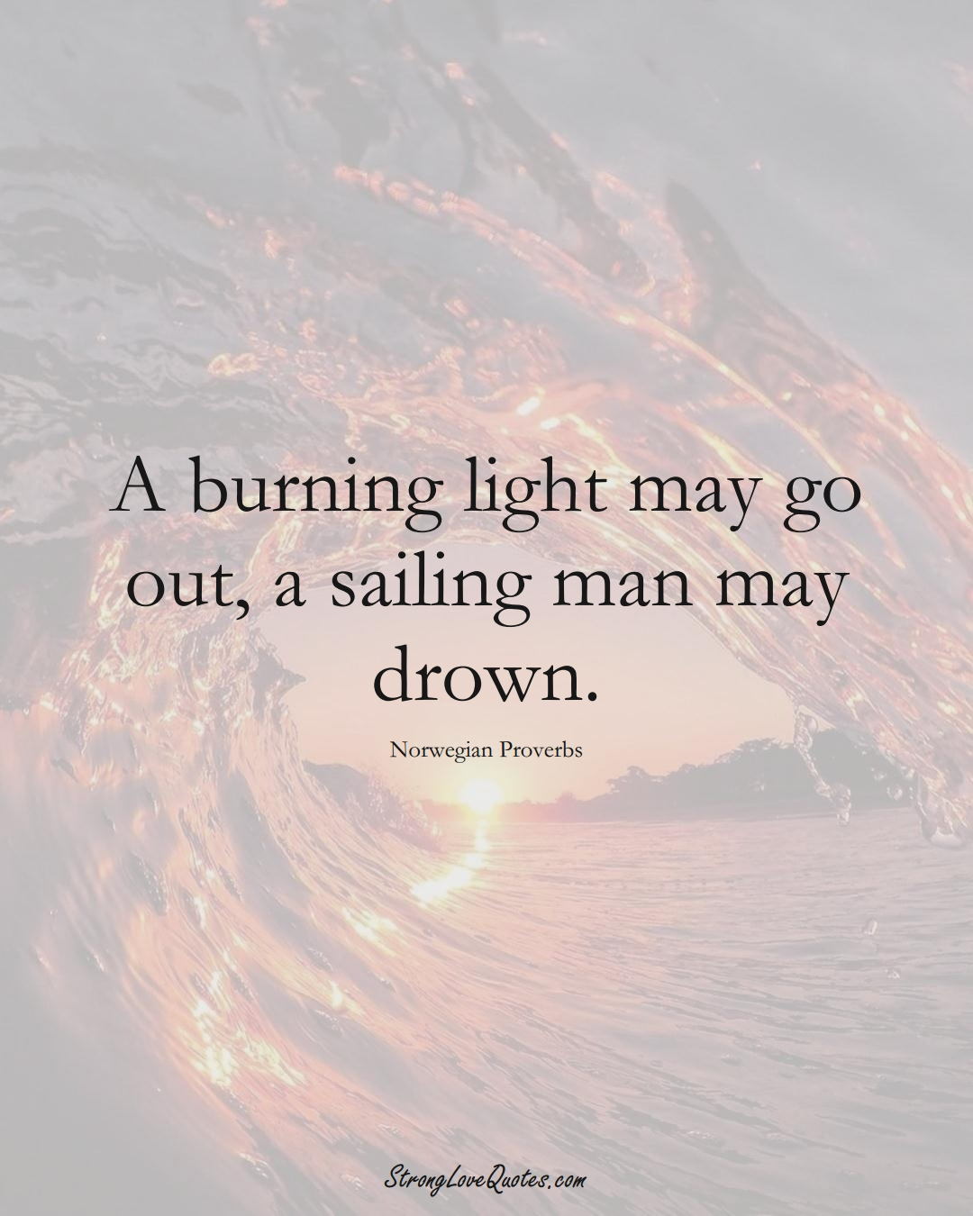 A burning light may go out, a sailing man may drown. (Norwegian Sayings);  #EuropeanSayings