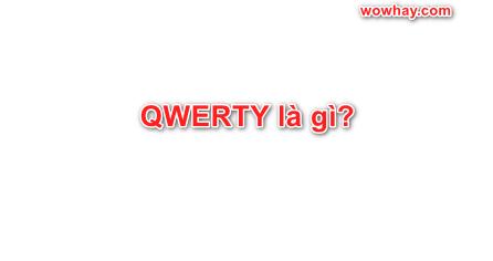 QWERTY là gì? Những điều thú vị nhất về QWERTY bạn phải biết