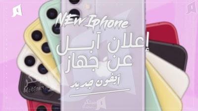 كل ما تريد معرفته عن ايفون 11 الجديد ، إعلان شركة آبل للايفون الجديد، سعر الايفون الجديد New Iphone 11 2019 ، مبتكر