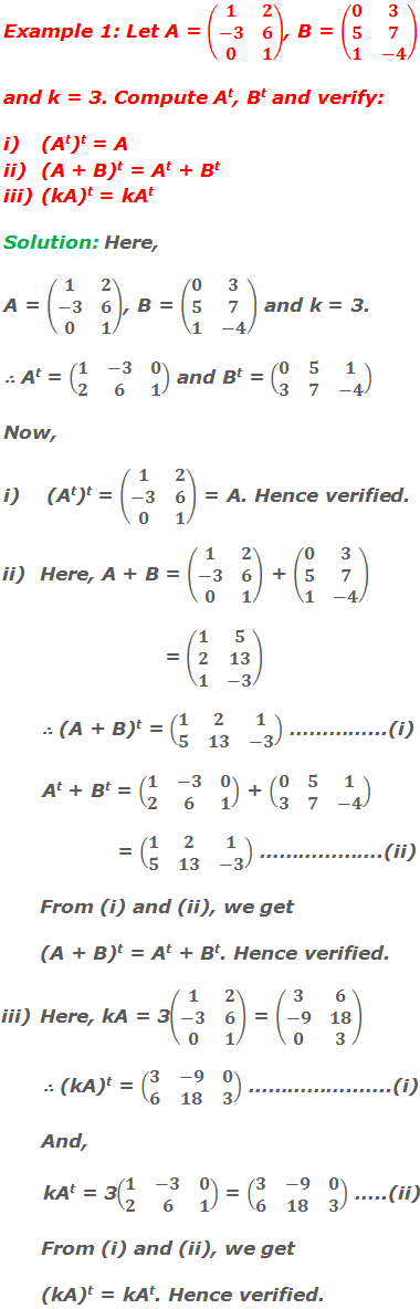 Example 1: Let A = (■(1&2@-3&6@0&1)), B = (■(0&3@5&7@1&-4)) and k = 3. Compute At, Bt and verify: (At)t = A (A + B)t = At + Bt (kA)t = kAt  Solution: Here, A = (■(1&2@-3&6@0&1)), B = (■(0&3@5&7@1&-4)) and k = 3. ∴ At = (■(1&-3&0@2&6&1)) and Bt = (■(0&5&1@3&7&-4)) Now, i)    (At)t = (■(1&2@-3&6@0&1)) = A. Hence verified. ii)   Here, A + B = (■(1&2@-3&6@0&1)) + (■(0&3@5&7@1&-4)) = (■(1&5@2&13@1&-3))        ∴ (A + B)t = (■(1&2&1@5&13&-3)) …………...(i)        At + Bt = (■(1&-3&0@2&6&1)) + (■(0&5&1@3&7&-4)) = (■(1&2&1@5&13&-3)) ……………….(ii)        From (i) and (ii), we get        (A + B)t = At + Bt. Hence verified. iii)  Here, kA = 3(■(1&2@-3&6@0&1)) = (■(3&6@-9&18@0&3))        ∴ (kA)t = (■(3&-9&0@6&18&3)) ……………..…..(i)        And,        kAt = 3(■(1&-3&0@2&6&1)) = (■(3&-9&0@6&18&3)) …..(ii)        From (i) and (ii), we get        (kA)t = kAt. Hence verified.