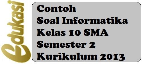 Contoh Soal Informatika Kelas 10 SMA Semester 2 Kurikulum 2013
