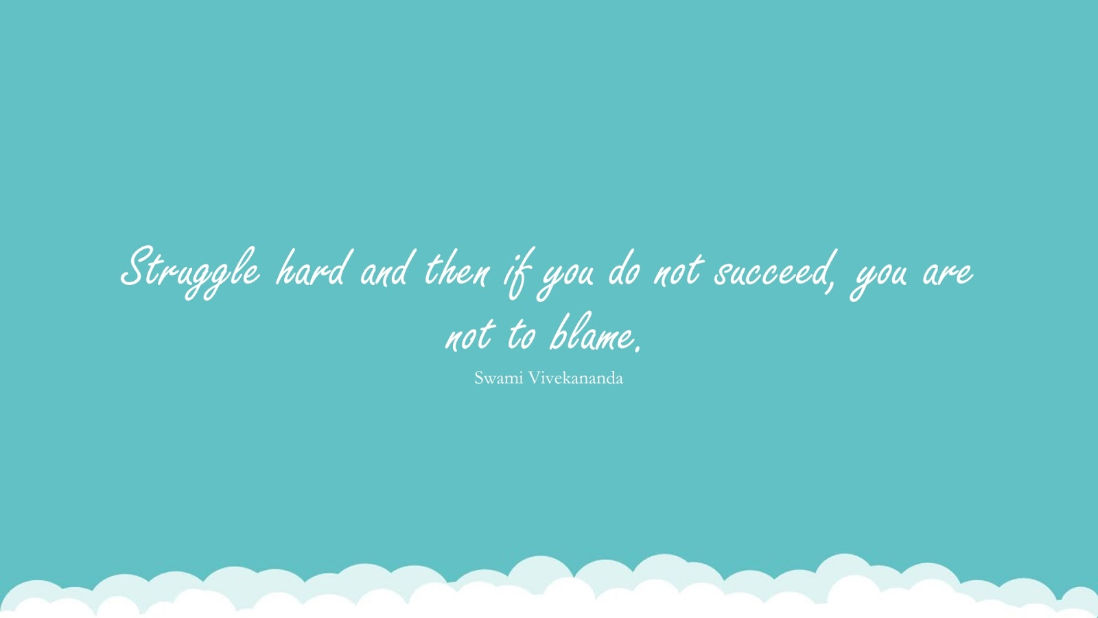 Struggle hard and then if you do not succeed, you are not to blame. (Swami Vivekananda);  #NeverGiveUpQuotes