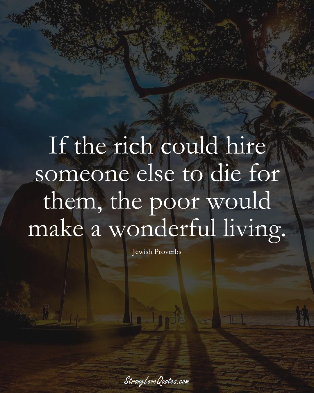 If the rich could hire someone else to die for them, the poor would make a wonderful living. (Jewish Sayings);  #aVarietyofCulturesSayings