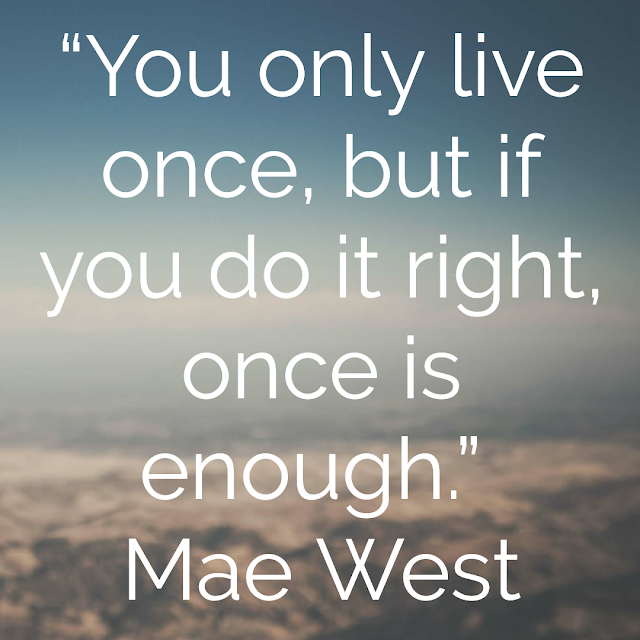 You only live once, but if you do it right, once is enough. -Mae West