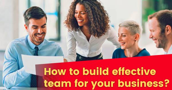 How to build great and effective team for your business?