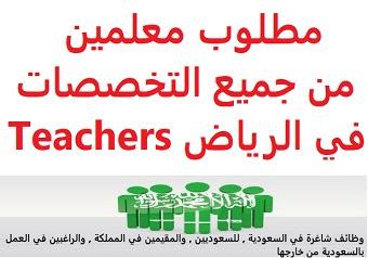 وظائف السعودية مطلوب معلمين من جميع التخصصات في الرياض Teachers