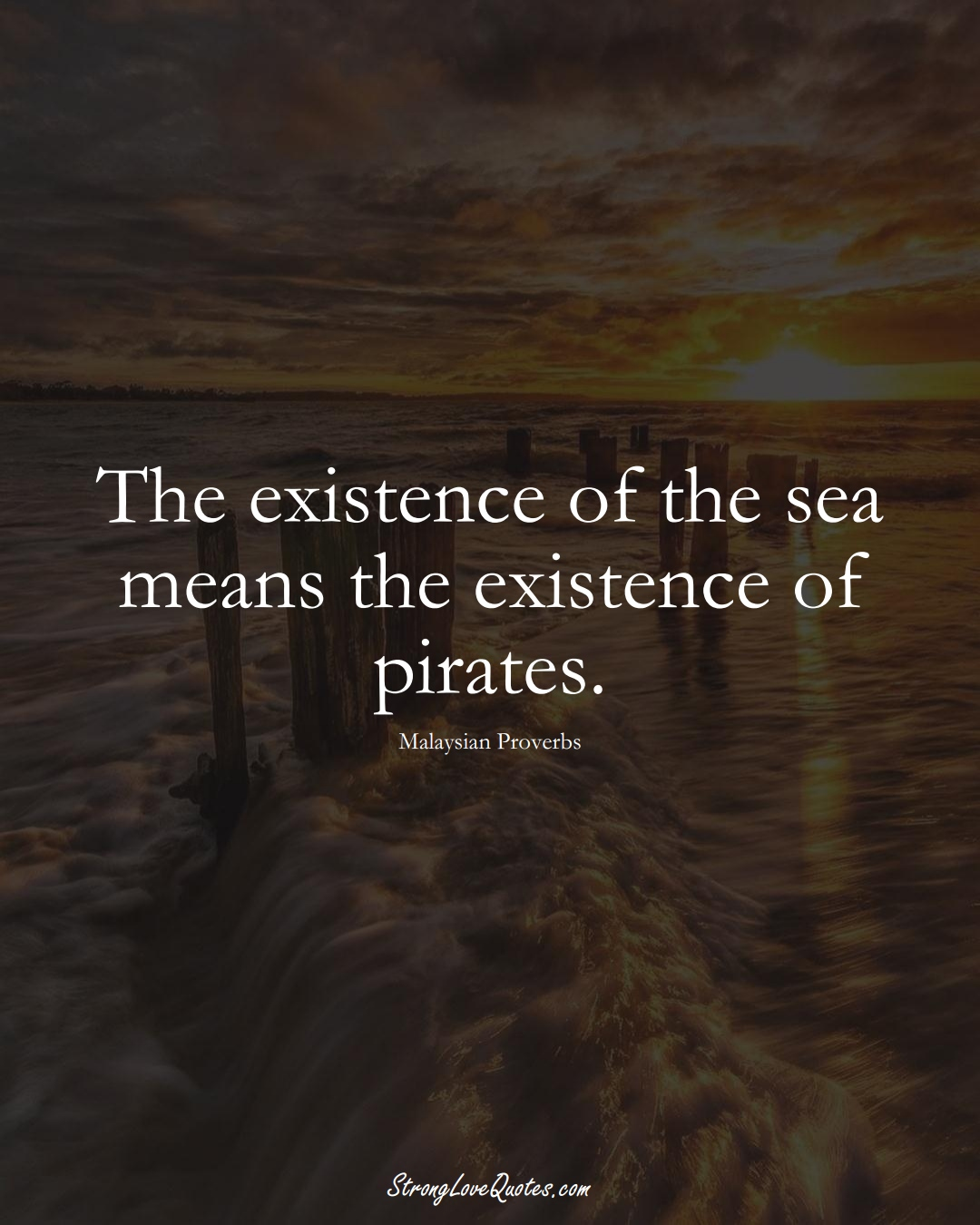 The existence of the sea means the existence of pirates. (Malaysian Sayings);  #AsianSayings