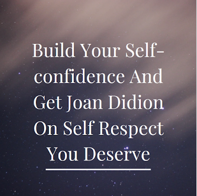 Joan Didion On Self Respect,Joan Didion Philosophy