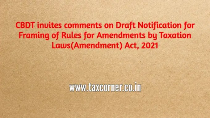 CBDT invites comments on Draft Notification for Framing of Rules for Amendments by Taxation Laws(Amendment) Act, 2021