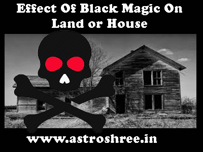 about effects of Black magic on land or house