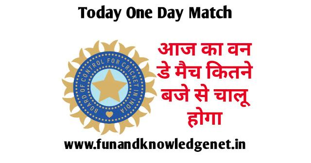 आज का वन डे मैच कितने बजे से है - Aaj Ka One Day Match Kitne Baje se Hai
