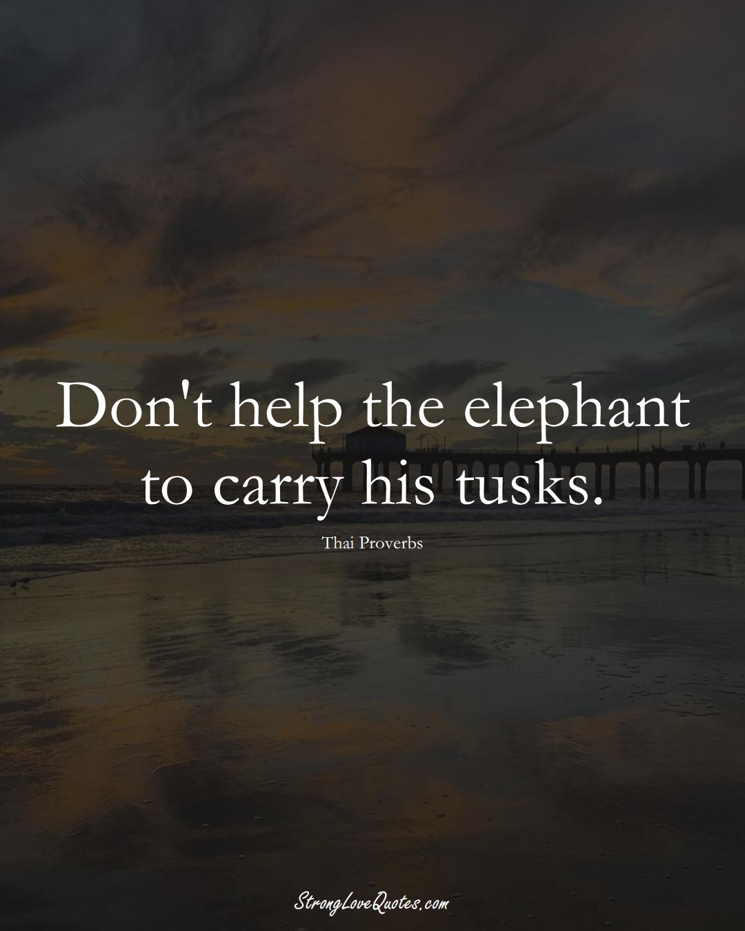 Don't help the elephant to carry his tusks. (Thai Sayings);  #AsianSayings