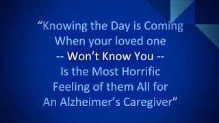 Knowing the day is coming when your loved one won't know you is the most horrific feeling of them all for an Alzheimer's caregiver