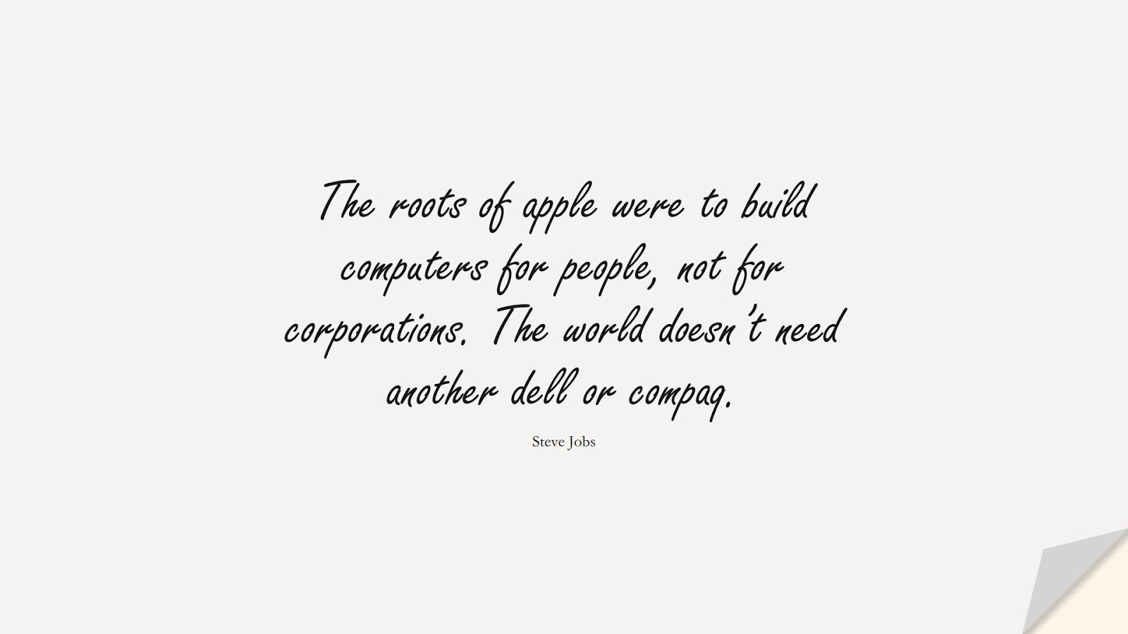 The roots of apple were to build computers for people, not for corporations. The world doesn't need another dell or compaq. (Steve Jobs);  #SteveJobsQuotes