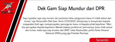 Wakil Rakyat Aceh, Anggota Komisi III DPR RI yang membidangi Hukum dan HAM, H. Nazaruddin (Dek Gam) menyatakan siap mundur dari DPR RI apabila kasus amuk masa terhadap seorang warga Aceh di Tangerang tidak ditangani secara tuntas