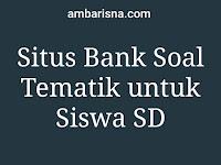 Rekomendasi Situs Bank Soal Tematik untuk Siswa SD
