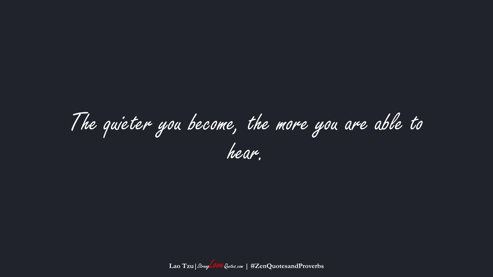 The quieter you become, the more you are able to hear. (Lao Tzu);  #ZenQuotesandProverbs