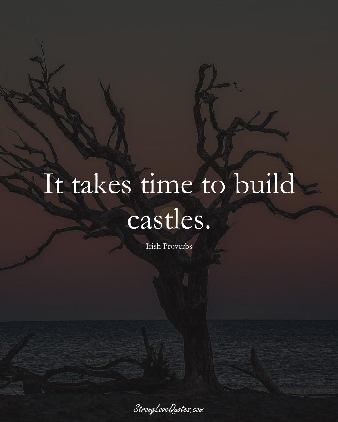 It takes time to build castles. (Irish Sayings);  #EuropeanSayings