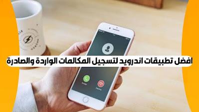أفضل تطبيق لتسجيل المكالمات الواردة والصادرة على اندرويد