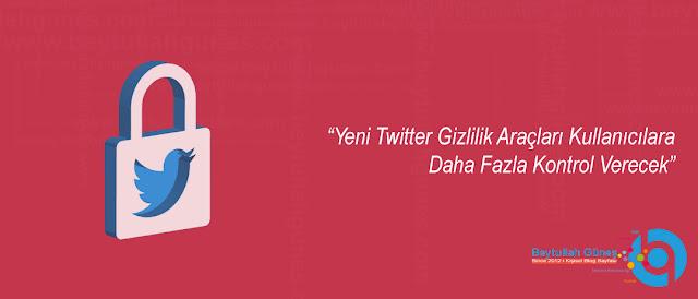 Yeni Twitter Gizlilik Araçları Kullanıcılara Daha Fazla Kontrol Verecek