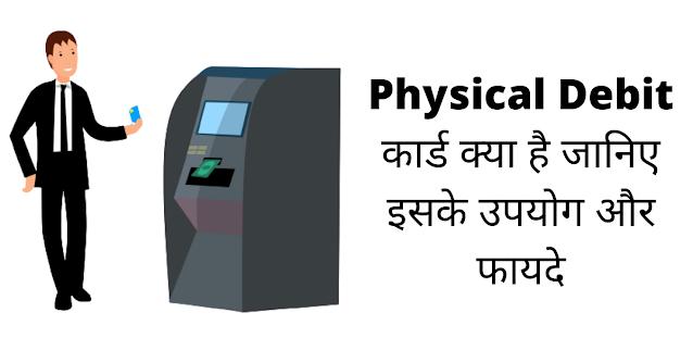 फिज़िकल डेबिट कार्ड क्या होता है जानिए इसके उपयोग और फायदे