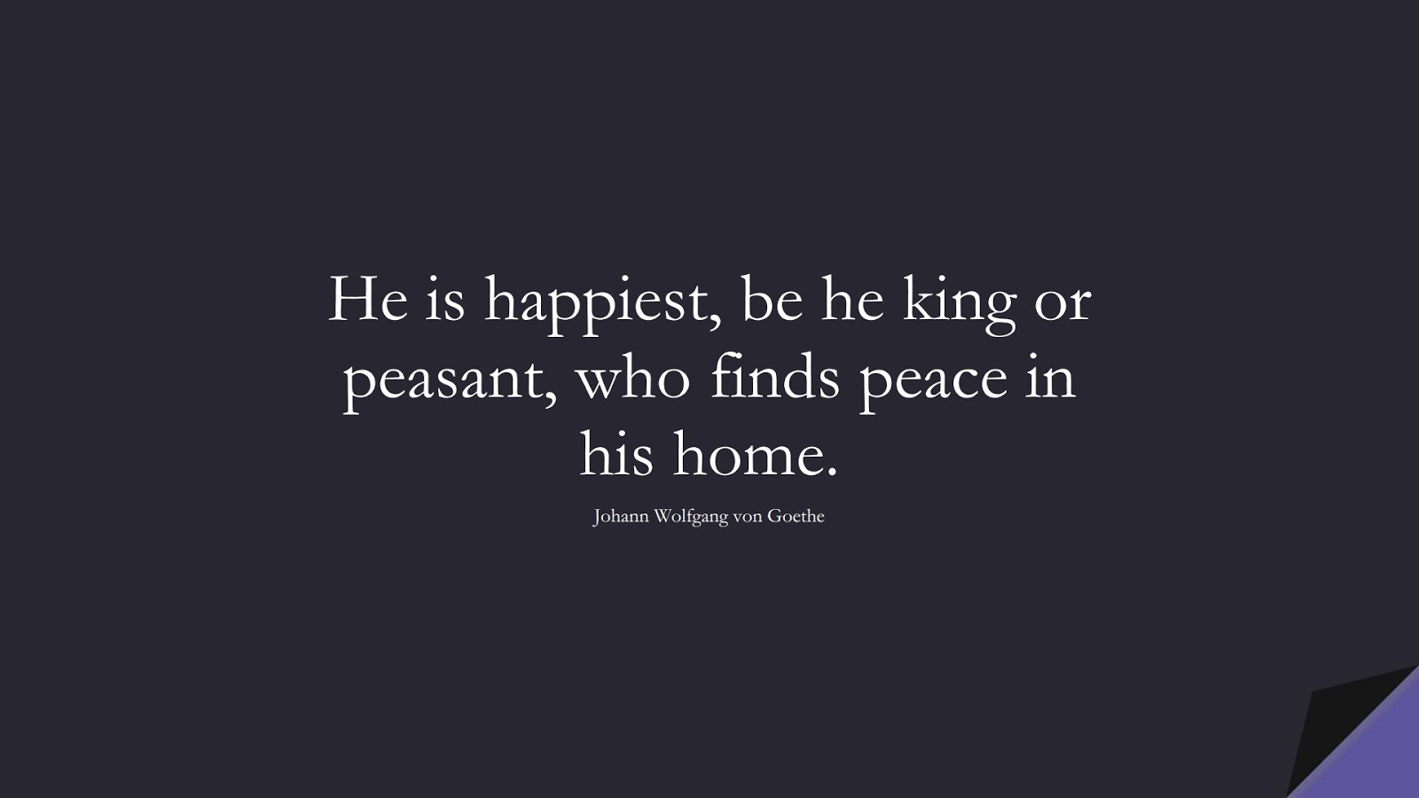 He is happiest, be he king or peasant, who finds peace in his home. (Johann Wolfgang von Goethe);  #ShortQuotes