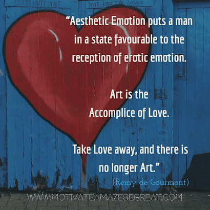 "Aesthetic Quotes And Beautiful Sayings With Deep Meaning: ""Aesthetic emotion puts a man in a state favourable to the reception of erotic emotion. Art is the accomplice of love. Take love away, and there is no longer art."" - Remy de Gourmont"