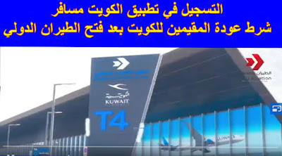 من شروط عودة المقيمين إلي الكويت ضرورة التسجيل تطبيق الكويت مسافر