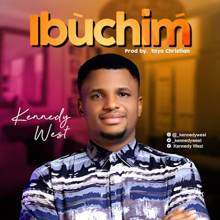 [Gospel Mp3] Kennedy West – Ibuchim