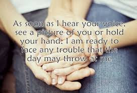 Good Morning Love Quotes: As soon as I hear your voice, see a picture of you or hold your hand, I am ready to face any trouble that the day may throw at me.