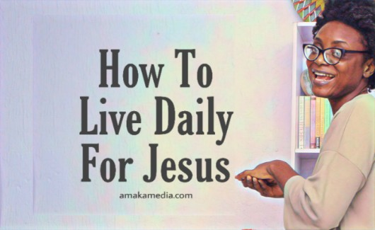 How to practically live for jesus every day