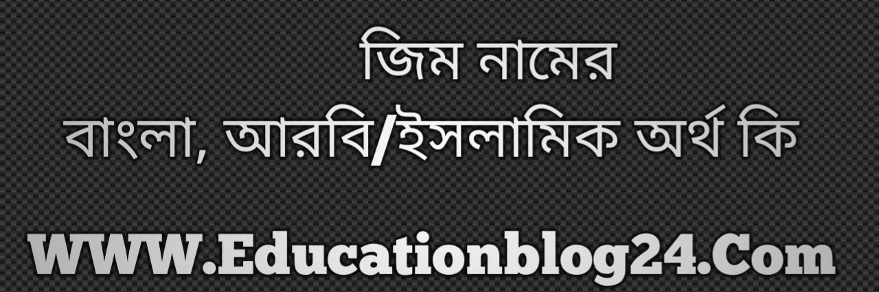 Zim name meaning in Bengali, জিম নামের অর্থ কি, জিম নামের বাংলা অর্থ কি, জিম নামের ইসলামিক অর্থ কি, জিম কি ইসলামিক /আরবি নাম