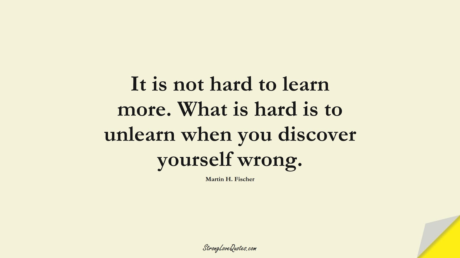 It is not hard to learn more. What is hard is to unlearn when you discover yourself wrong. (Martin H. Fischer);  #EducationQuotes