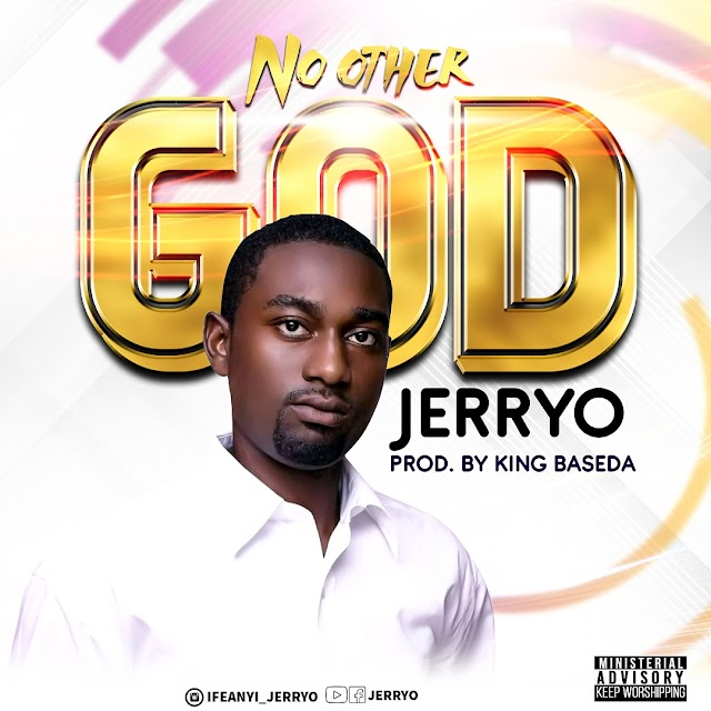 NEW MUSIC [AUDIO + LYRICS] JERRYO – NO OTHER GOD (PROD: BY KING BASEDA)