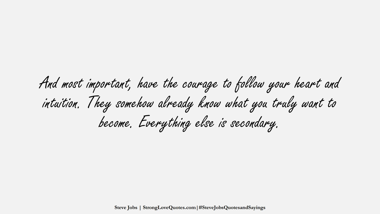 And most important, have the courage to follow your heart and intuition. They somehow already know what you truly want to become. Everything else is secondary. (Steve Jobs);  #SteveJobsQuotesandSayings
