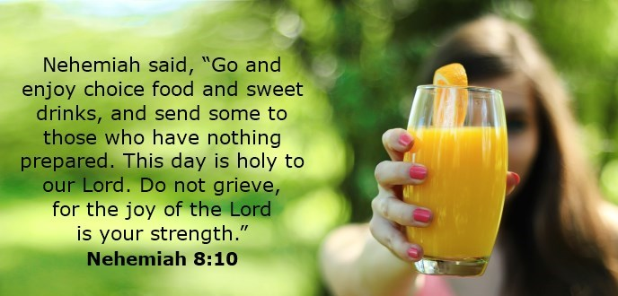 """Nehemiah said, """"Go and enjoy choice food and sweet drinks, and send some to those who have nothing prepared. This day is holy to our Lord. Do not grieve, for the joy of the Lord is your strength."""""""