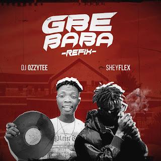 Download DJ Ozzytee Ft Sheyflex Gbe Baba Refix