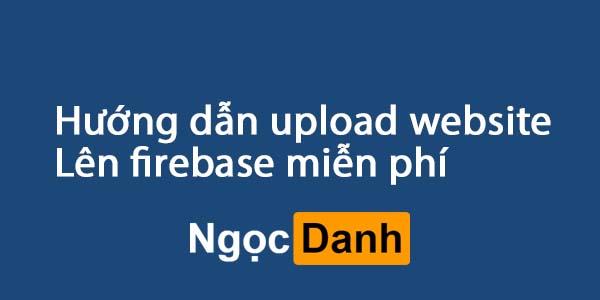 Hướng dẫn Upload Website tĩnh lên Hosting miễn phí || Firebase