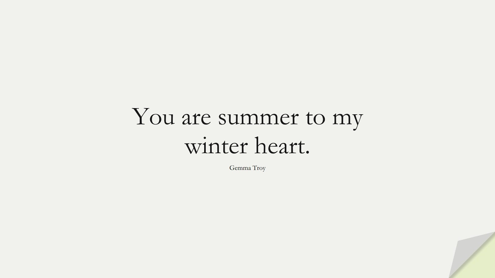 You are summer to my winter heart. (Gemma Troy);  #LoveQuotes