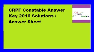 CRPF Constable Answer Key 2016 Solutions / Answer Sheet