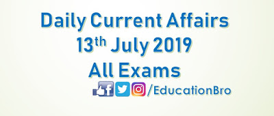 Daily Current Affairs 13th July 2019 For All Government Examinations