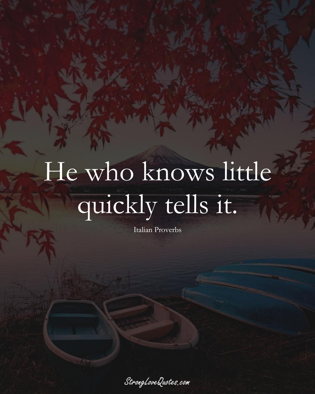 He who knows little quickly tells it. (Italian Sayings);  #EuropeanSayings