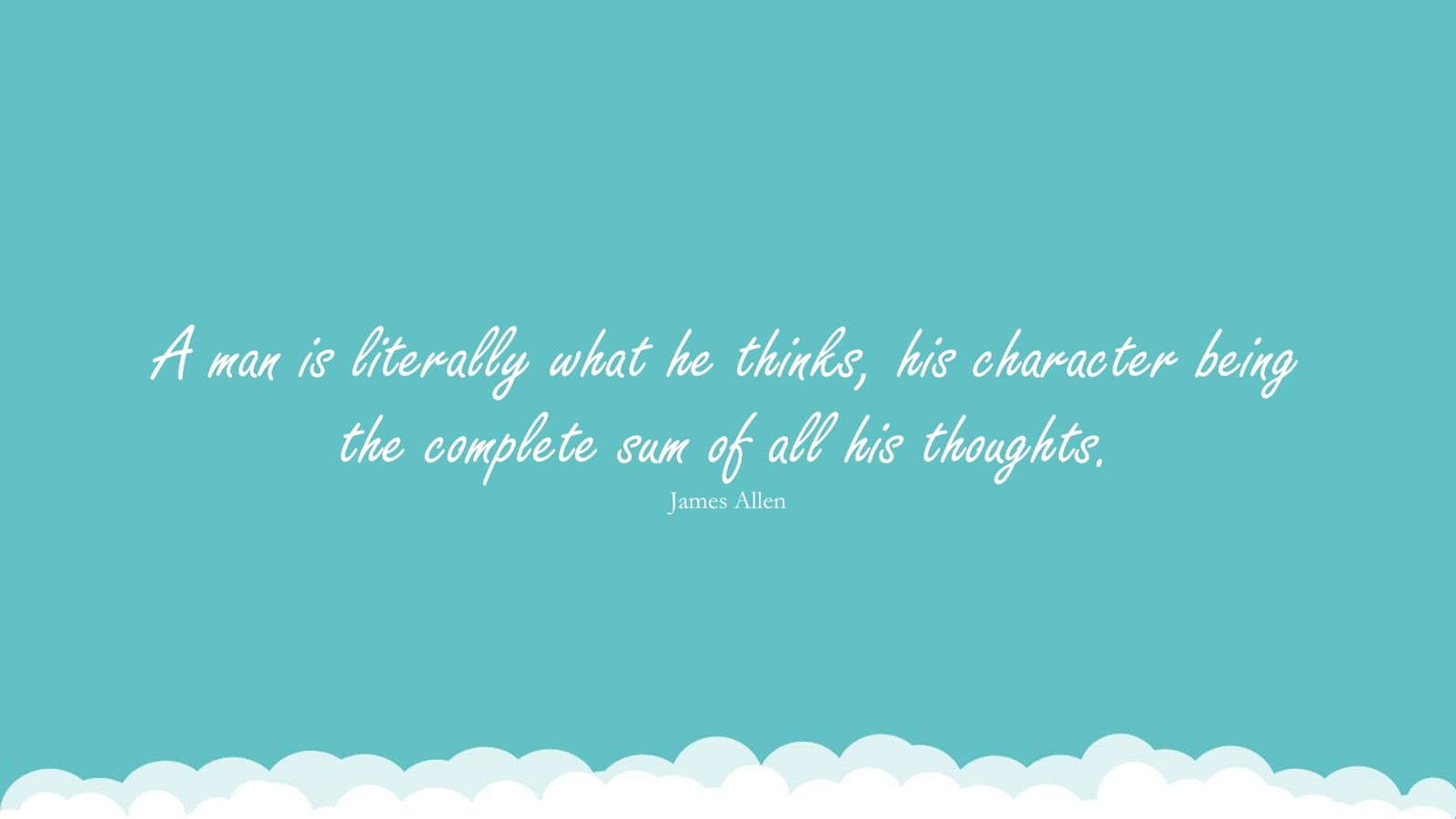 A man is literally what he thinks, his character being the complete sum of all his thoughts. (James Allen);  #CharacterQuotes