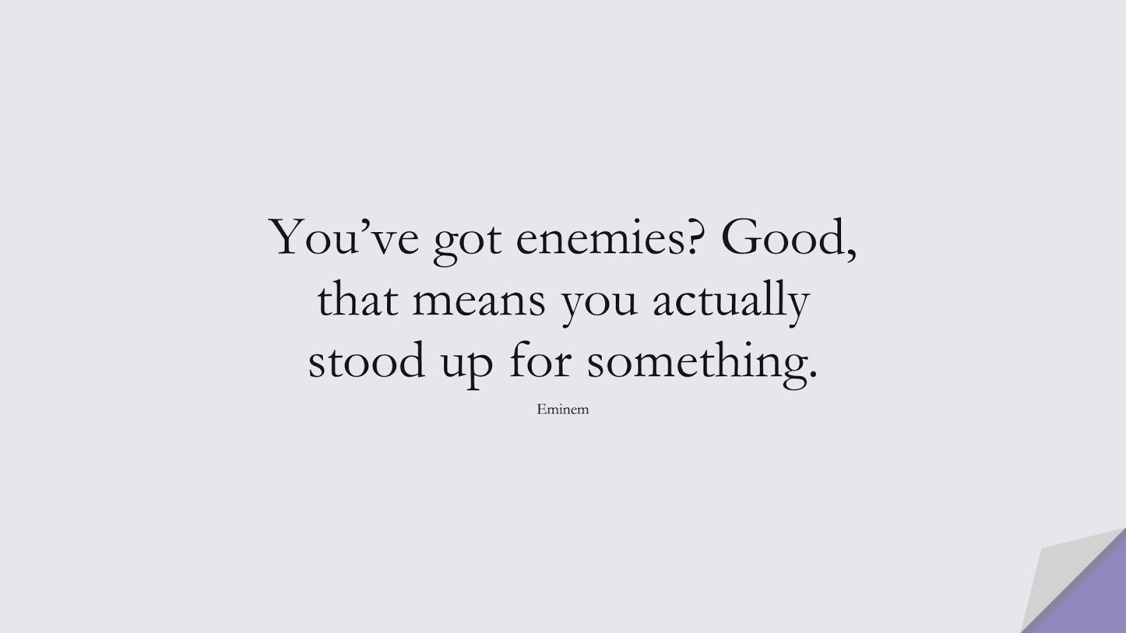 You've got enemies? Good, that means you actually stood up for something. (Eminem);  #FamousQuotes