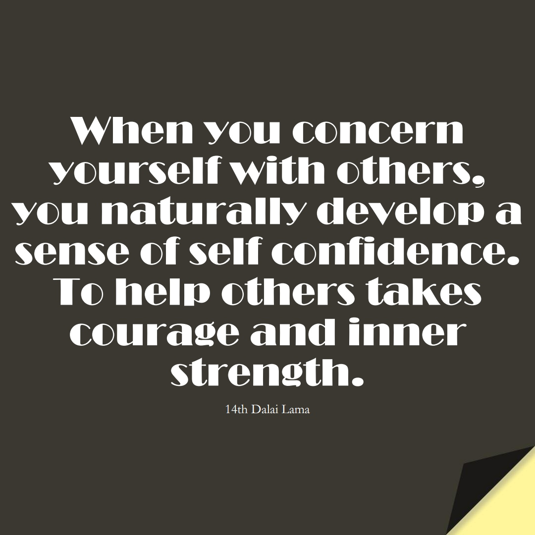 When you concern yourself with others, you naturally develop a sense of self-confidence. To help others takes courage and inner strength. (14th Dalai Lama);  #LoveYourselfQuotes