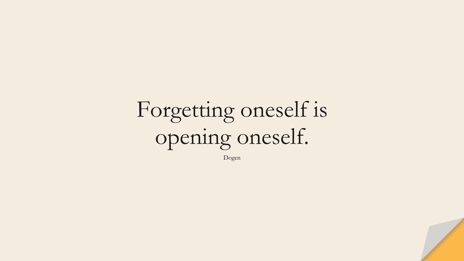 Forgetting oneself is opening oneself. (Dogen);  #BeYourselfQuotes
