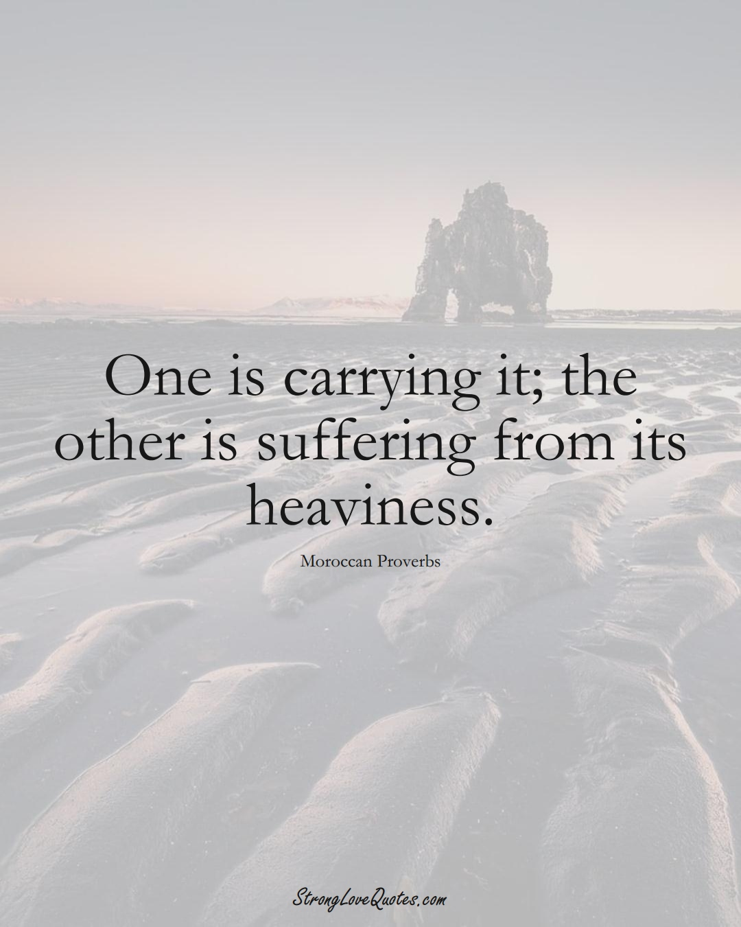 One is carrying it; the other is suffering from its heaviness. (Moroccan Sayings);  #AfricanSayings