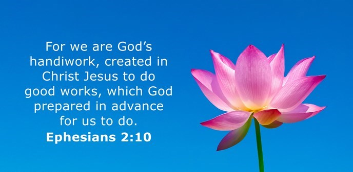 We are God's workmanship, created in Christ Jesus to do good works, which God prepared in advance for us to do.